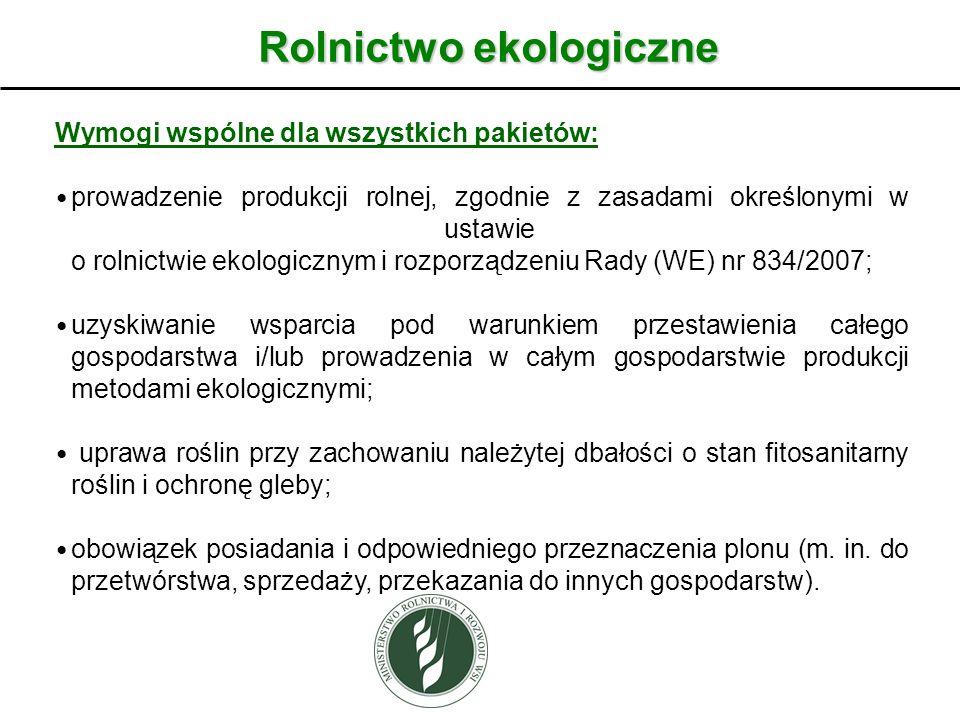 Rolnictwo ekologiczne Wymogi wspólne dla wszystkich pakietów: prowadzenie produkcji rolnej, zgodnie z zasadami określonymi w ustawie o rolnictwie ekologicznym i rozporządzeniu Rady (WE) nr 834/2007; uzyskiwanie wsparcia pod warunkiem przestawienia całego gospodarstwa i/lub prowadzenia w całym gospodarstwie produkcji metodami ekologicznymi; uprawa roślin przy zachowaniu należytej dbałości o stan fitosanitarny roślin i ochronę gleby; obowiązek posiadania i odpowiedniego przeznaczenia plonu (m.