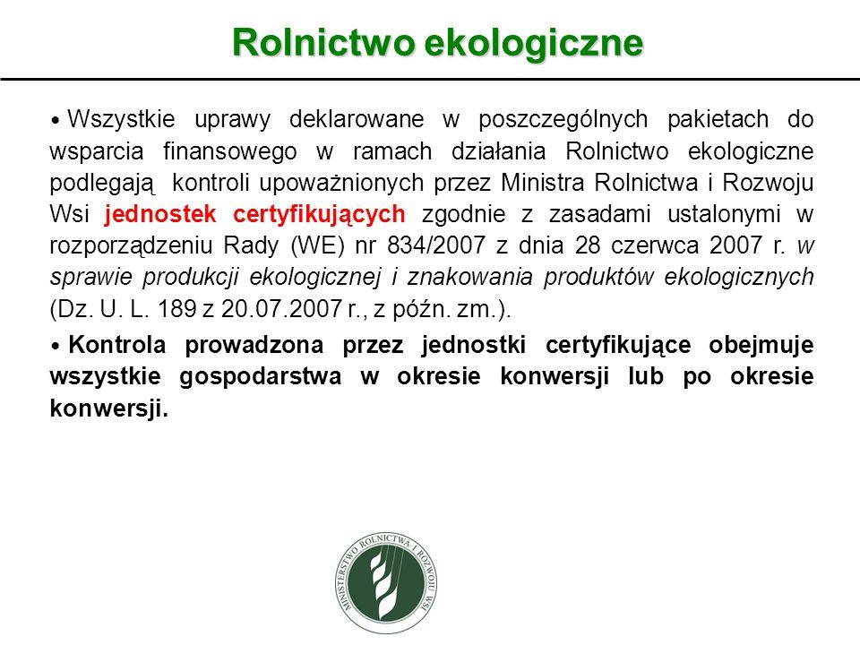 Rolnictwo ekologiczne Wszystkie uprawy deklarowane w poszczególnych pakietach do wsparcia finansowego w ramach działania Rolnictwo ekologiczne podlegają kontroli upoważnionych przez Ministra Rolnictwa i Rozwoju Wsi jednostek certyfikujących zgodnie z zasadami ustalonymi w rozporządzeniu Rady (WE) nr 834/2007 z dnia 28 czerwca 2007 r.