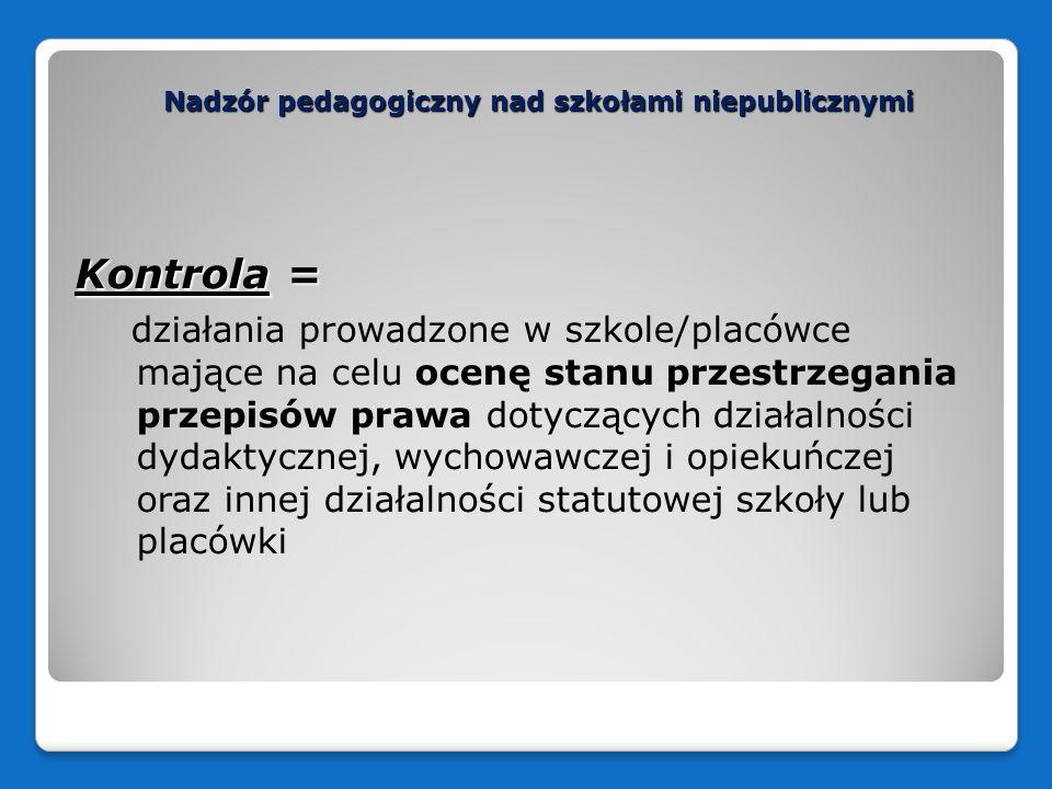 Nadzór pedagogiczny nad szkołami niepublicznymi Kontrola = działania prowadzone w szkole/placówce mające na celu ocenę stanu przestrzegania przepisów