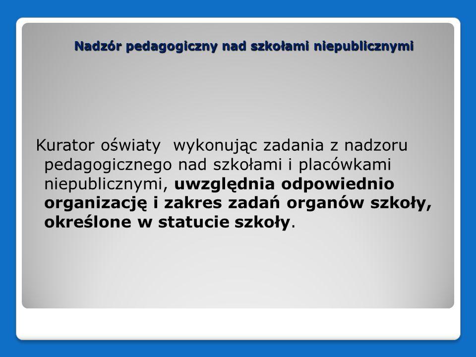 Nadzór pedagogiczny nad szkołami niepublicznymi Kurator oświaty wykonując zadania z nadzoru pedagogicznego nad szkołami i placówkami niepublicznymi, uwzględnia odpowiednio organizację i zakres zadań organów szkoły, określone w statucie szkoły.