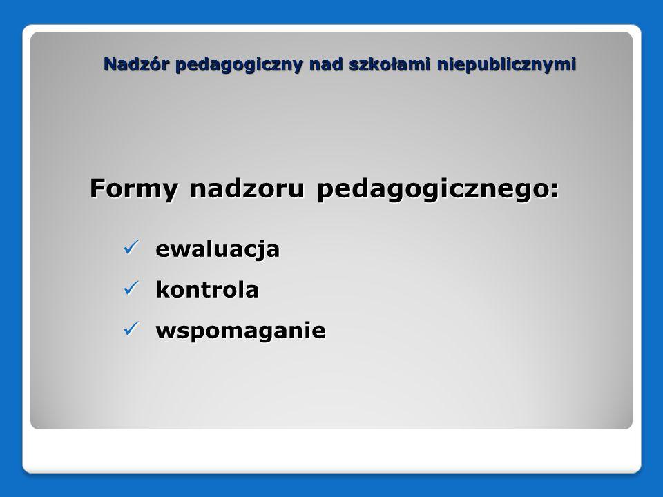 Nadzór pedagogiczny nad szkołami niepublicznymi Formy nadzoru pedagogicznego: ewaluacja ewaluacja kontrola kontrola wspomaganie wspomaganie