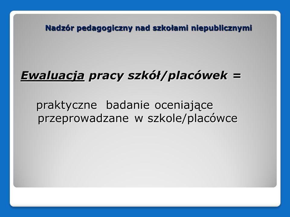 Nadzór pedagogiczny nad szkołami niepublicznymi Ewaluacja pracy szkół/placówek = praktyczne badanie oceniające przeprowadzane w szkole/placówce prakty