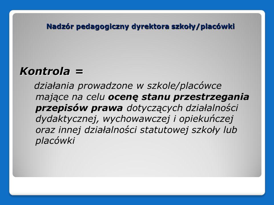 Nadzór pedagogiczny dyrektora szkoły/placówki Kontrola = działania prowadzone w szkole/placówce mające na celu ocenę stanu przestrzegania przepisów pr