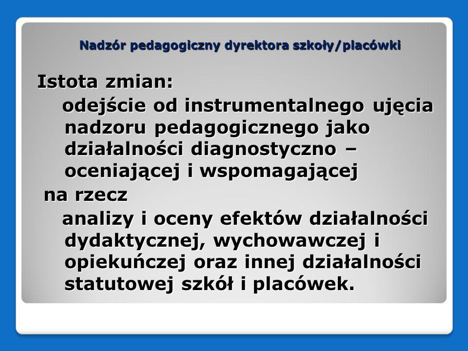 Nadzór pedagogiczny dyrektora szkoły/placówki Istota zmian: odejście od instrumentalnego ujęcia nadzoru pedagogicznego jako działalności diagnostyczno