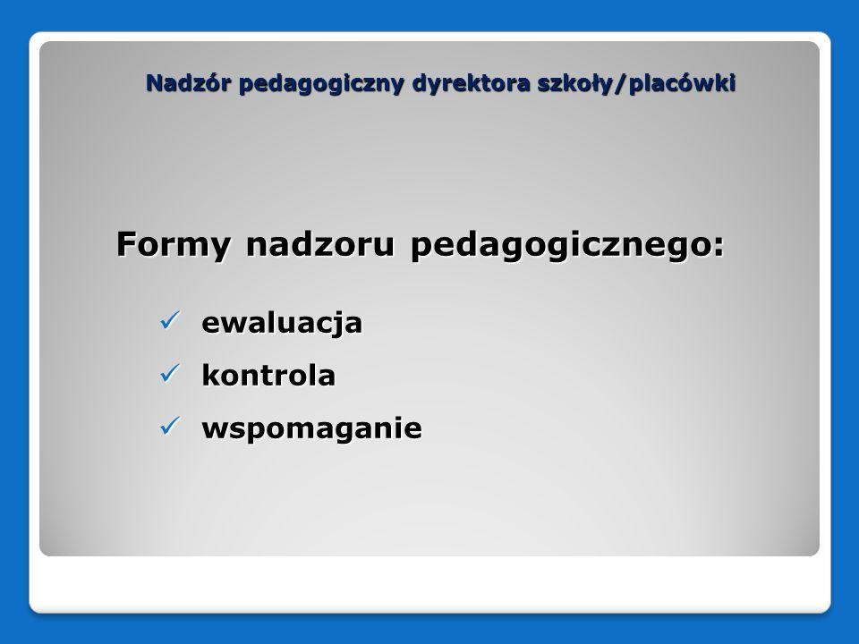 Nadzór pedagogiczny dyrektora szkoły/placówki Dyrektor jest odpowiedzialny za: przeprowadzenie procesu ewaluacji wewnętrznej wykorzystanie jej wyników do podejmowania działań mających na celu poprawę pracy szkoły/placówki
