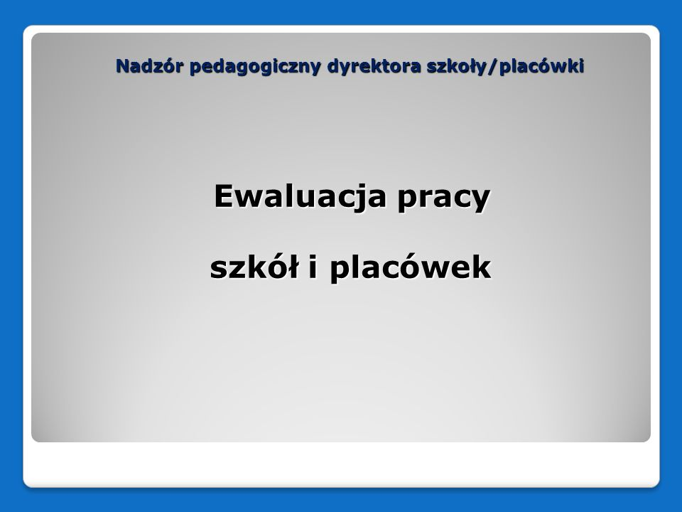Nadzór pedagogiczny dyrektora szkoły/placówki Ewaluacja pracy szkół/placówek = praktyczne badanie oceniające praktyczne badanie oceniające przeprowadzane w szkole/placówce