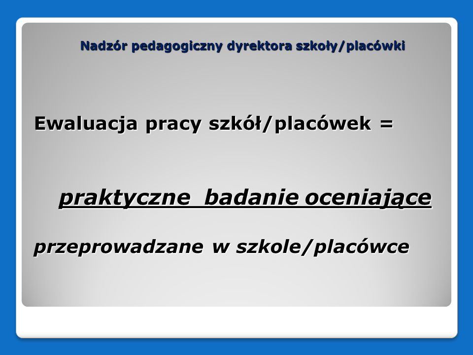 Nadzór pedagogiczny dyrektora szkoły/placówki Ewaluacja pracy szkół/placówek = praktyczne badanie oceniające praktyczne badanie oceniające przeprowadz