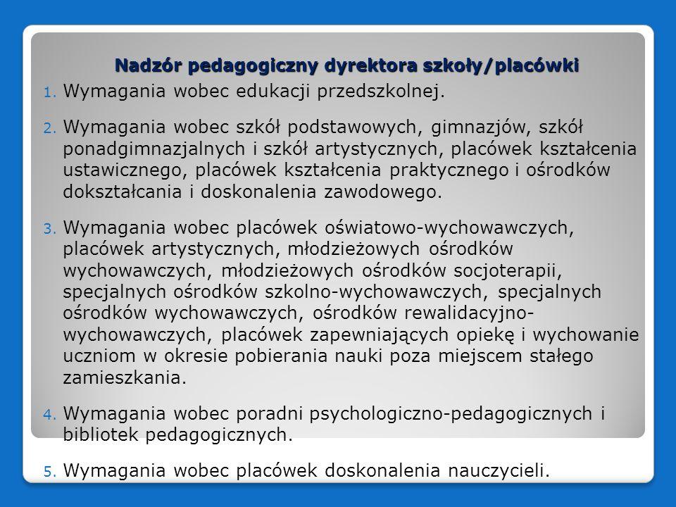 Nadzór pedagogiczny dyrektora szkoły/placówki Obszary ewaluacji: 1) efekty działalności dydaktycznej, wychowawczej i opiekuńczej oraz innej działalności statutowej szkoły lub placówki; 2) procesy zachodzące w szkole lub placówce; 3) funkcjonowanie szkoły lub placówki w środowisku lokalnym, w szczególności w zakresie współpracy z rodzicami uczniów; 4) zarządzanie szkołą lub placówką.