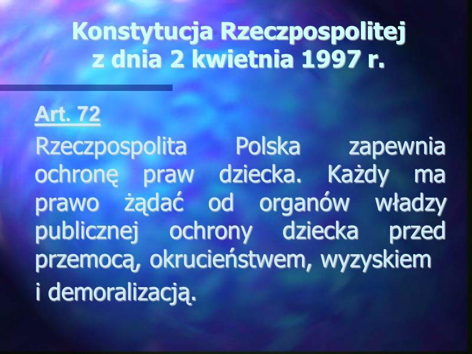 Konstytucja Rzeczpospolitej z dnia 2 kwietnia 1997 r. Art. 72 Art. 72 Rzeczpospolita Polska zapewnia ochronę praw dziecka. Każdy ma prawo żądać od org