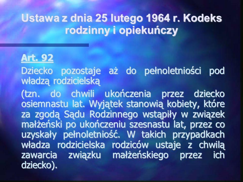 Ustawa z dnia 25 lutego 1964 r. Kodeks rodzinny i opiekuńczy Art. 92 Dziecko pozostaje aż do pełnoletniości pod władzą rodzicielską (tzn. do chwili uk
