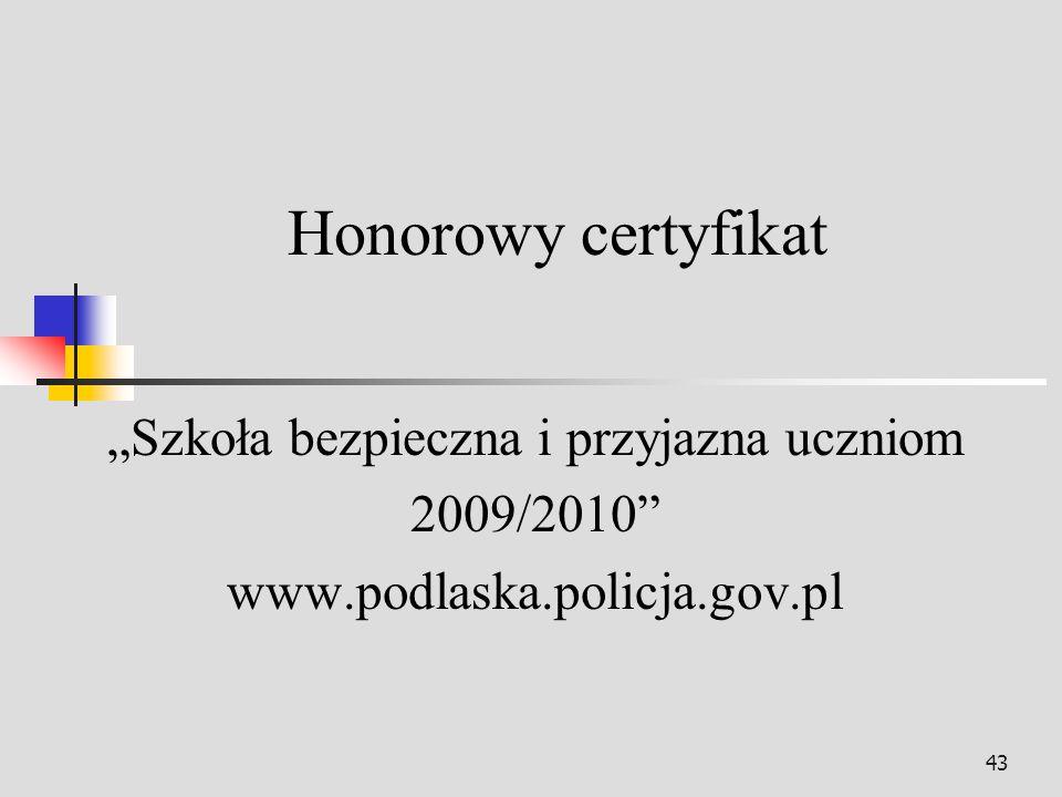 43 Honorowy certyfikat Szkoła bezpieczna i przyjazna uczniom 2009/2010 www.podlaska.policja.gov.pl