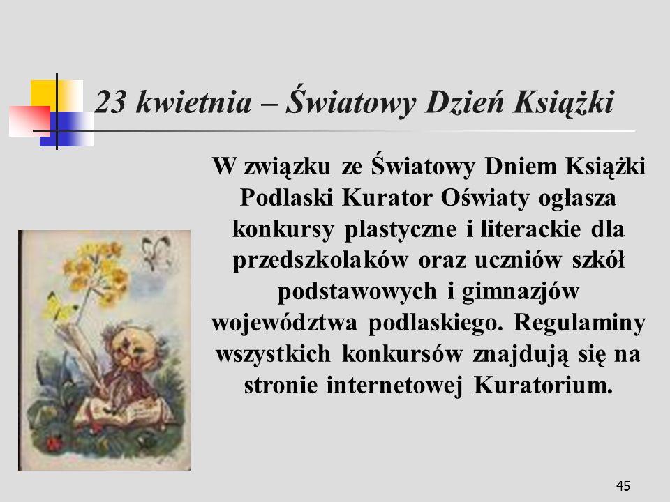 45 W związku ze Światowy Dniem Książki Podlaski Kurator Oświaty ogłasza konkursy plastyczne i literackie dla przedszkolaków oraz uczniów szkół podstawowych i gimnazjów województwa podlaskiego.