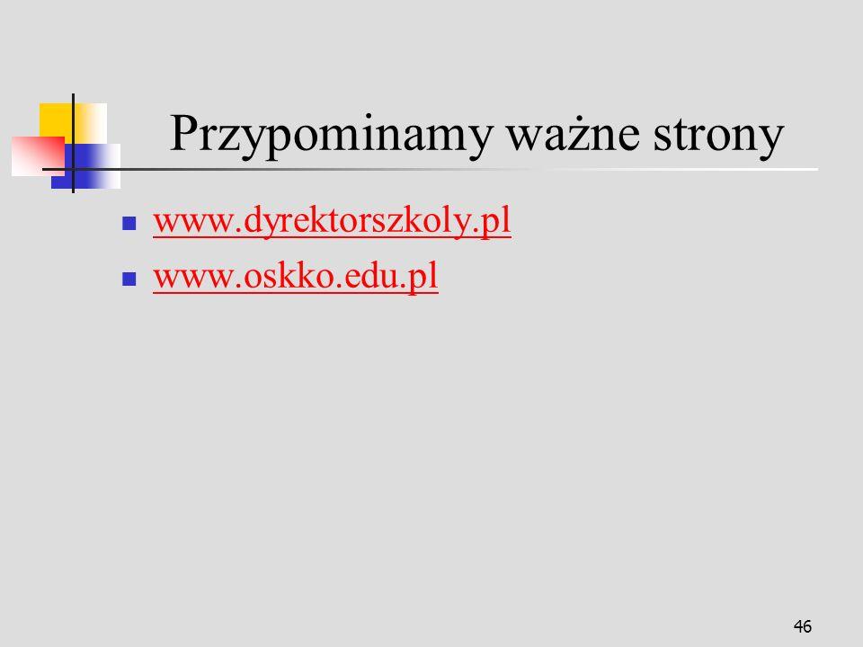 46 Przypominamy ważne strony www.dyrektorszkoly.pl www.oskko.edu.pl