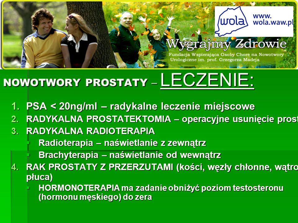 NOWOTWORY PROSTATY – LECZENIE: 1.PSA < 20ng/ml – radykalne leczenie miejscowe 2.RADYKALNA PROSTATEKTOMIA – operacyjne usunięcie prostaty 3.RADYKALNA R