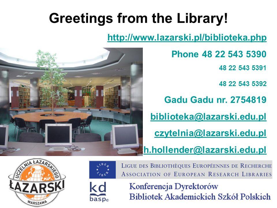 Greetings from the Library! http://www.lazarski.pl/biblioteka.php Phone 48 22 543 5390 48 22 543 5391 48 22 543 5392 Gadu Gadu nr. 2754819 biblioteka@