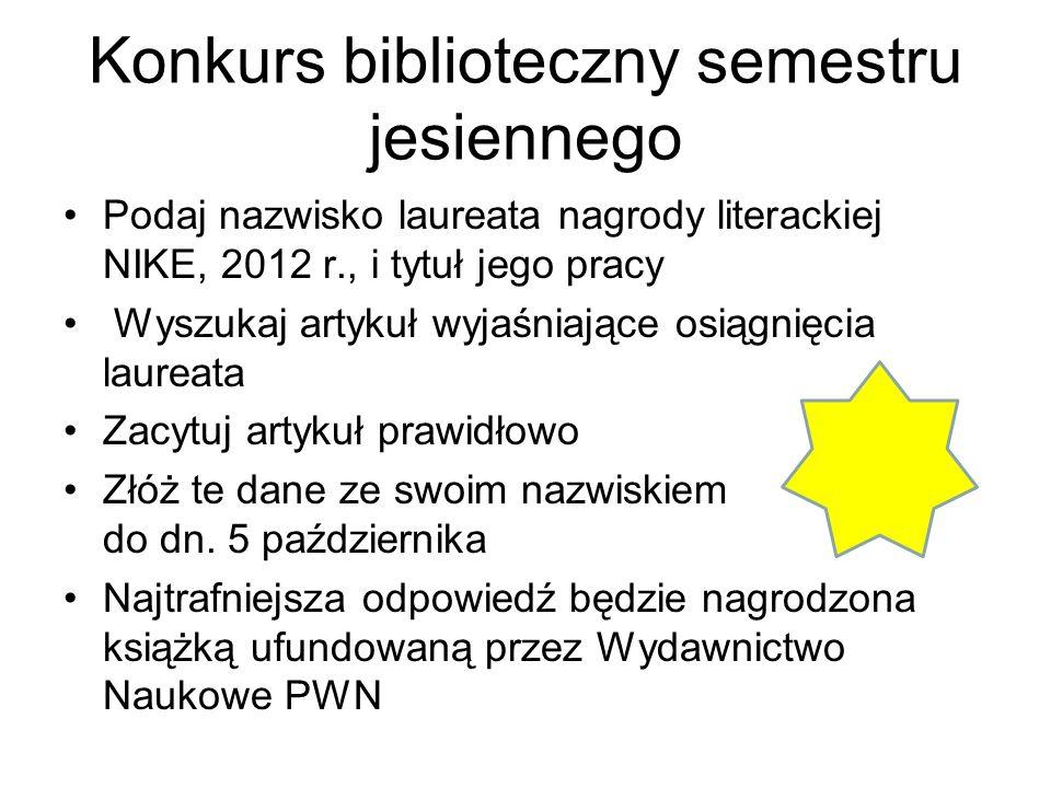 Konkurs biblioteczny semestru jesiennego Podaj nazwisko laureata nagrody literackiej NIKE, 2012 r., i tytuł jego pracy Wyszukaj artykuł wyjaśniające o