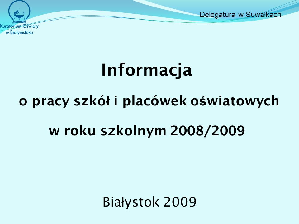 Informacja o pracy szkó ł i placówek o ś wiatowych w roku szkolnym 2008/2009 Bia ł ystok 2009 Delegatura w Suwałkach