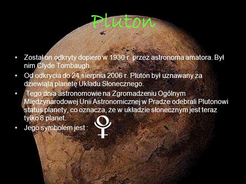 Pluton Został on odkryty dopiero w 1930 r. przez astronoma amatora. Był nim Clyde Tombaugh. Od odkrycia do 24 sierpnia 2006 r. Pluton był uznawany za
