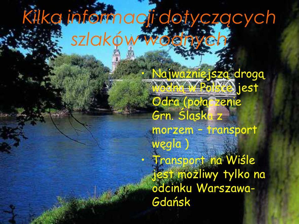 Kilka informacji dotyczących szlaków wodnych Najważniejszą drogą wodną w Polsce jest Odra (połączenie Grn. Śląska z morzem – transport węgla ) Transpo