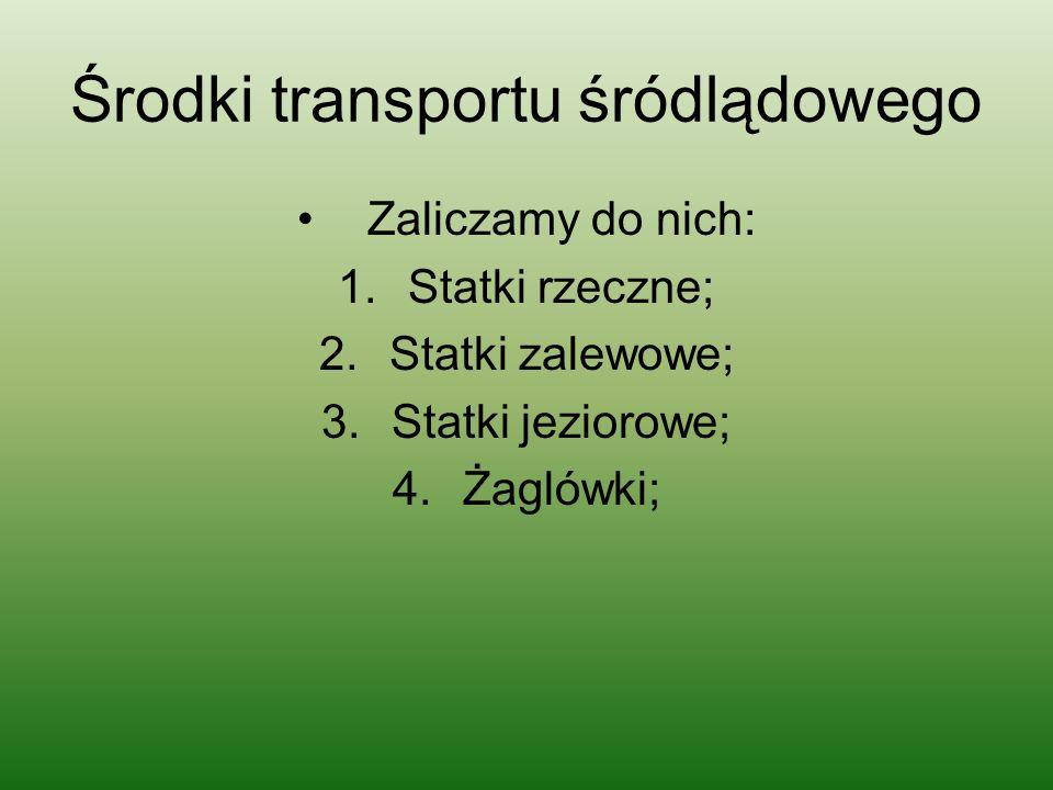 Środki transportu śródlądowego Zaliczamy do nich: 1.Statki rzeczne; 2.Statki zalewowe; 3.Statki jeziorowe; 4.Żaglówki;