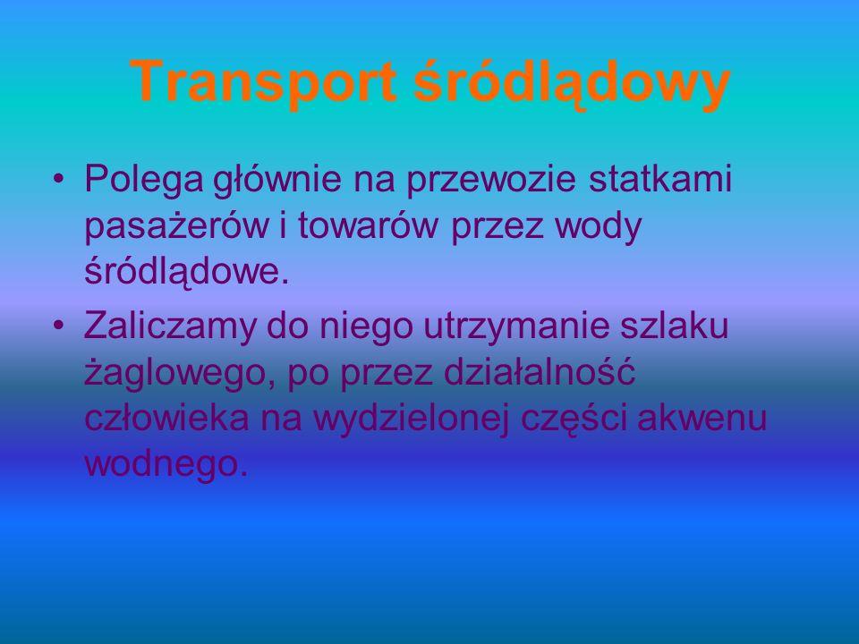 Transport śródlądowy Polega głównie na przewozie statkami pasażerów i towarów przez wody śródlądowe. Zaliczamy do niego utrzymanie szlaku żaglowego, p