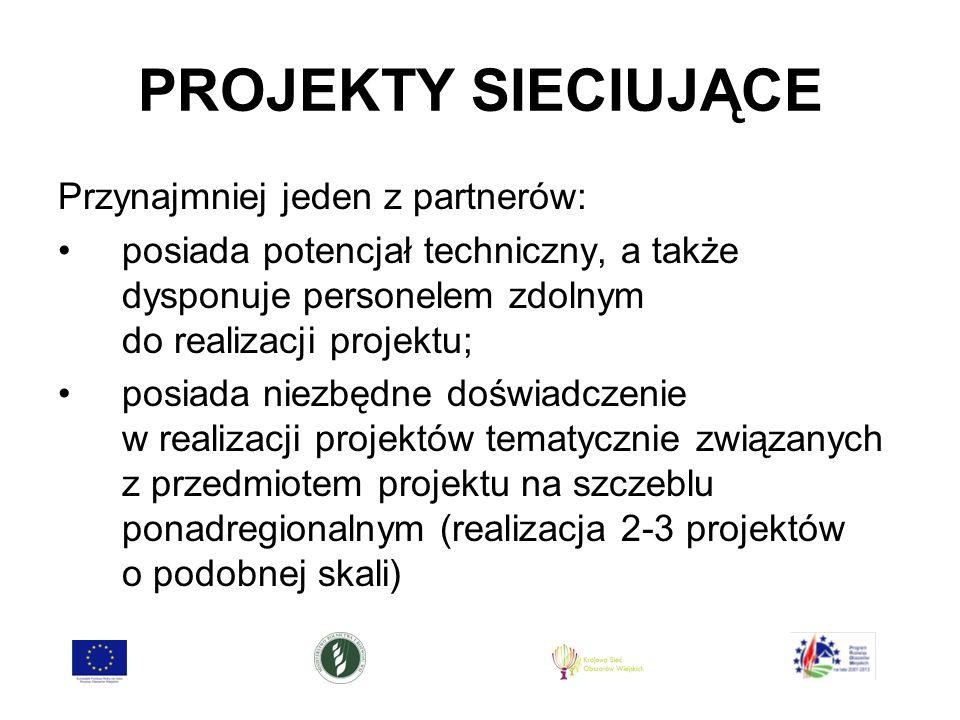 PROJEKTY SIECIUJĄCE Przynajmniej jeden z partnerów: posiada potencjał techniczny, a także dysponuje personelem zdolnym do realizacji projektu; posiada niezbędne doświadczenie w realizacji projektów tematycznie związanych z przedmiotem projektu na szczeblu ponadregionalnym (realizacja 2-3 projektów o podobnej skali)
