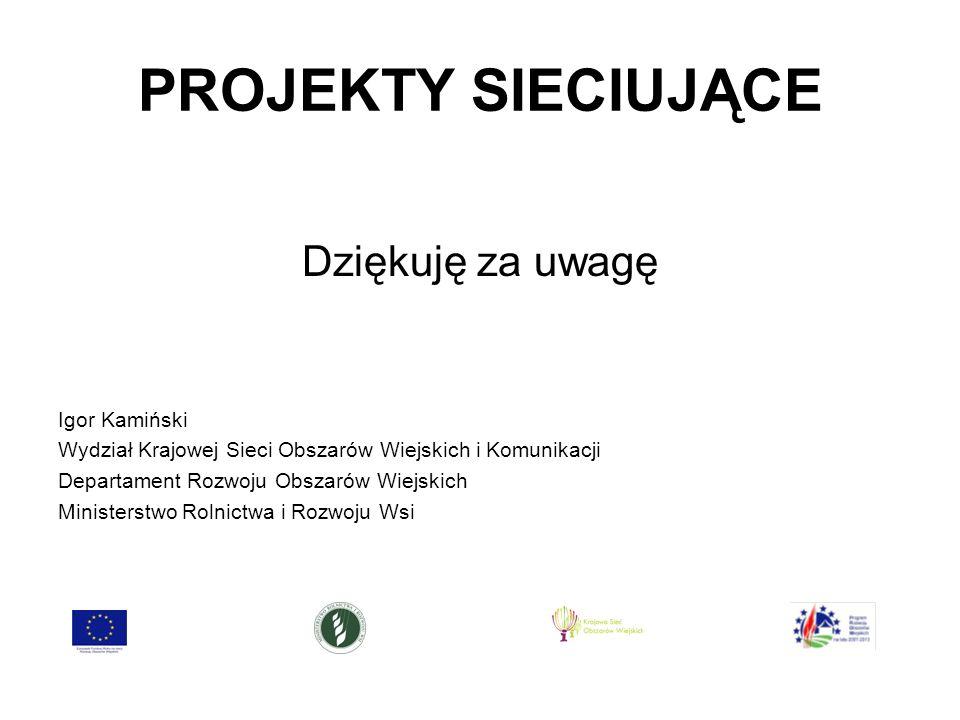 PROJEKTY SIECIUJĄCE Dziękuję za uwagę Igor Kamiński Wydział Krajowej Sieci Obszarów Wiejskich i Komunikacji Departament Rozwoju Obszarów Wiejskich Ministerstwo Rolnictwa i Rozwoju Wsi