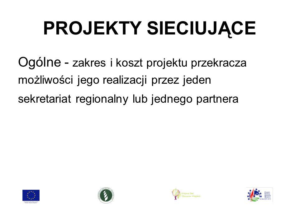 PROJEKTY SIECIUJĄCE Ogólne - zakres i koszt projektu przekracza możliwości jego realizacji przez jeden sekretariat regionalny lub jednego partnera