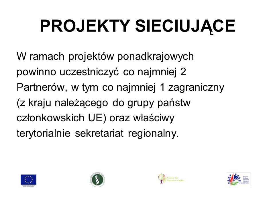 PROJEKTY SIECIUJĄCE W ramach projektów ponadkrajowych powinno uczestniczyć co najmniej 2 Partnerów, w tym co najmniej 1 zagraniczny (z kraju należącego do grupy państw członkowskich UE) oraz właściwy terytorialnie sekretariat regionalny.