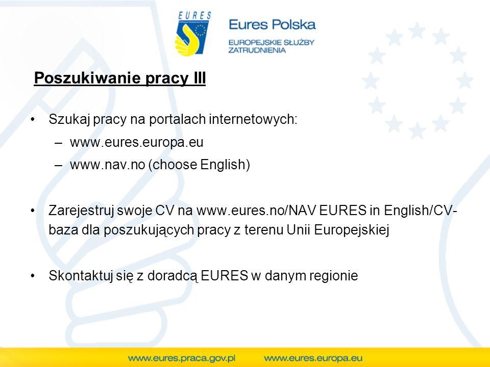 Poszukiwanie pracy III Szukaj pracy na portalach internetowych: –www.eures.europa.eu –www.nav.no (choose English) Zarejestruj swoje CV na www.eures.no