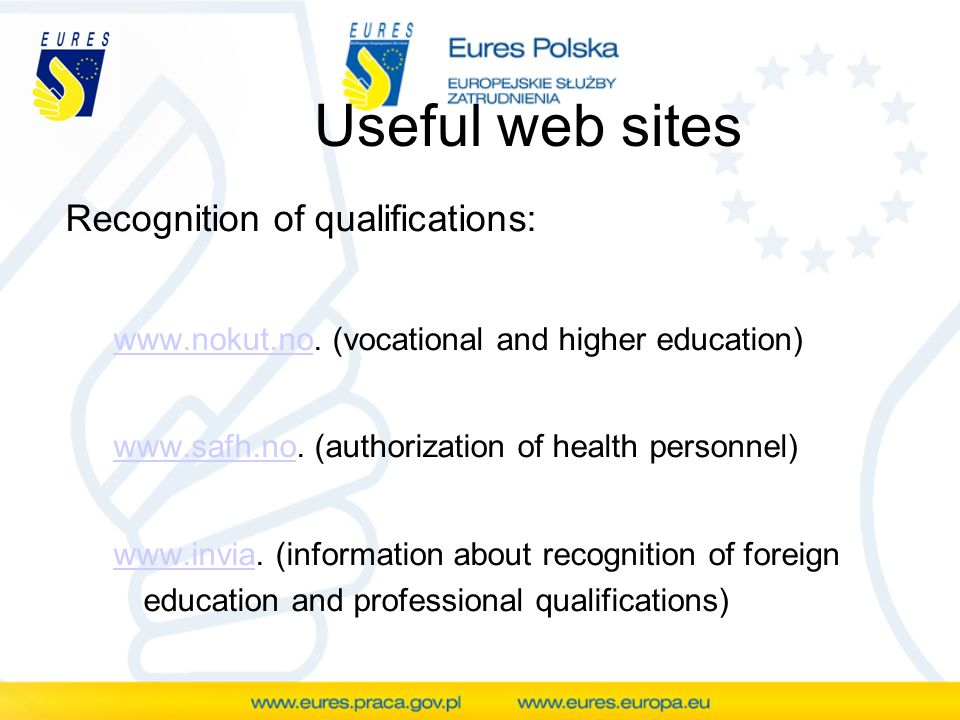 Useful web sites Recognition of qualifications: www.nokut.nowww.nokut.no. (vocational and higher education) www.safh.nowww.safh.no. (authorization of