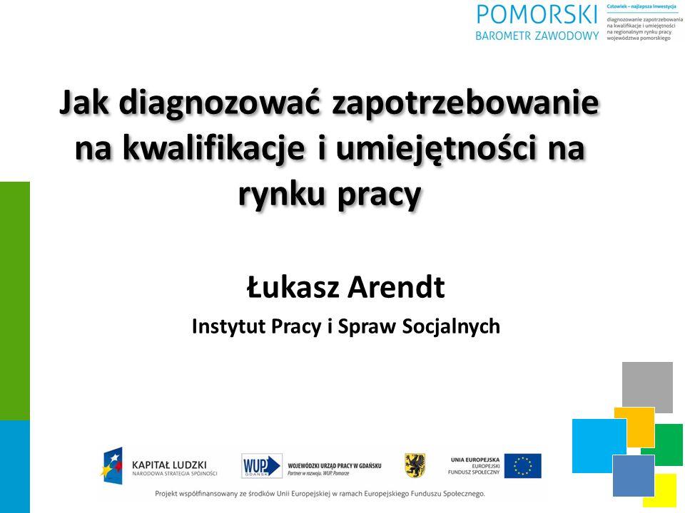 Jak diagnozować zapotrzebowanie na kwalifikacje i umiejętności na rynku pracy Łukasz Arendt Instytut Pracy i Spraw Socjalnych