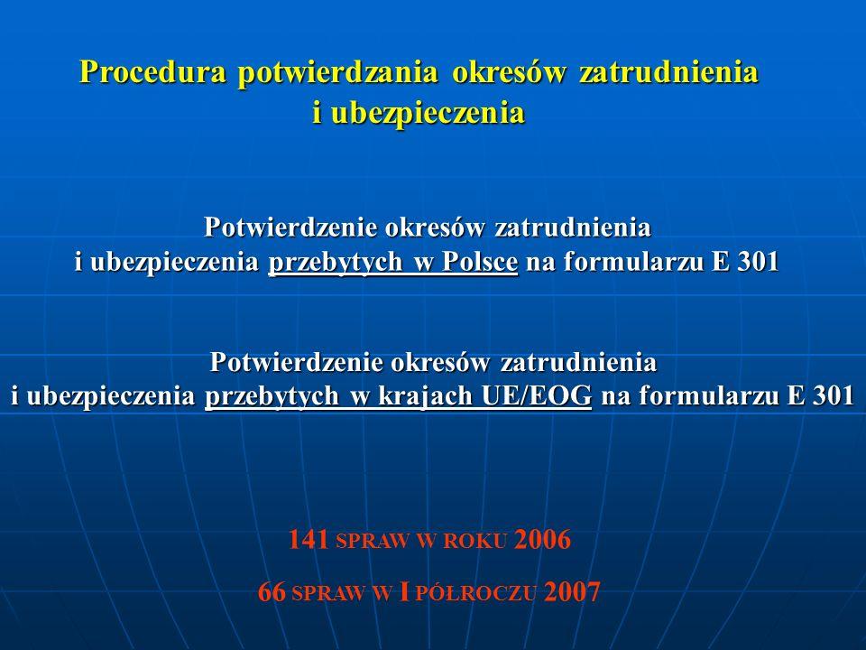 Potwierdzenie okresów zatrudnienia i ubezpieczenia przebytych w Polsce na formularzu E 301 Potwierdzenie okresów zatrudnienia i ubezpieczenia przebytych w krajach UE/EOG na formularzu E 301 141 SPRAW W ROKU 2006 66 SPRAW W I PÓŁROCZU 2007 Procedura potwierdzania okresów zatrudnienia i ubezpieczenia