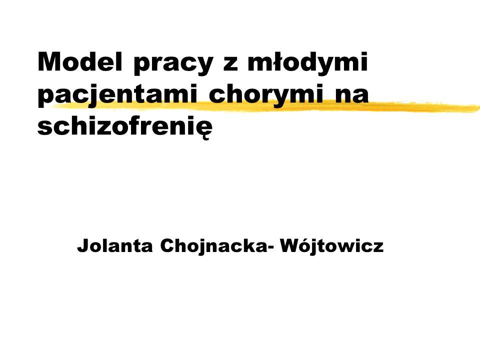 Model pracy z młodymi pacjentami chorymi na schizofrenię Jolanta Chojnacka- Wójtowicz