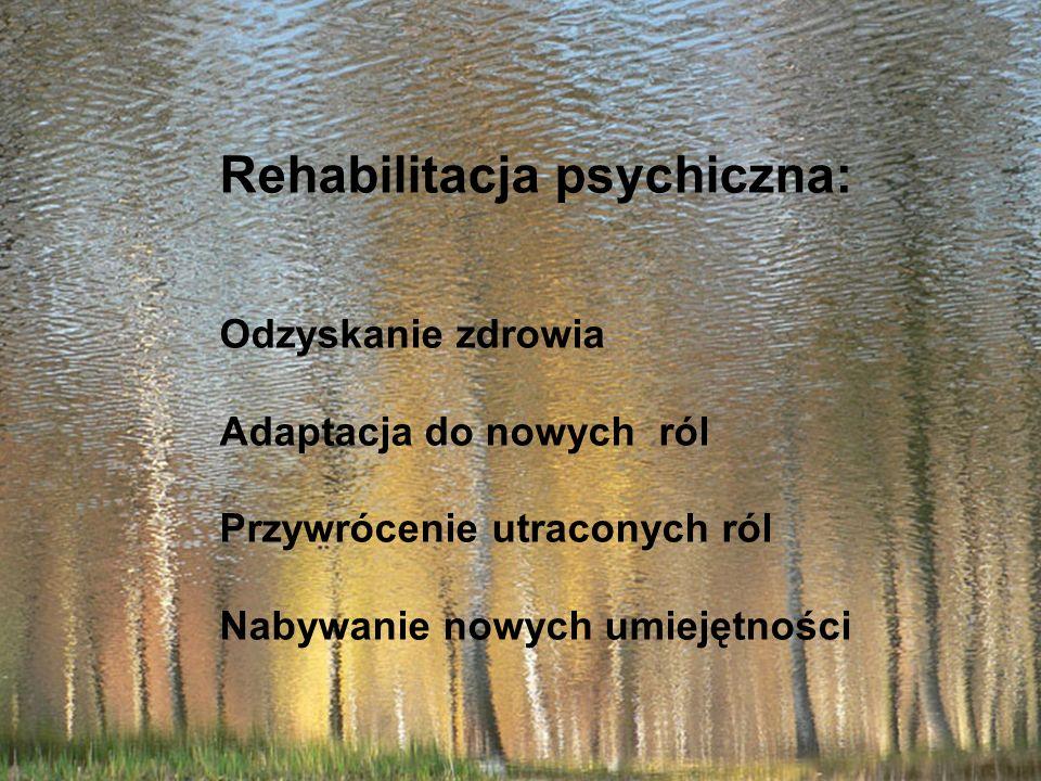 Rehabilitacja psychiczna: Odzyskanie zdrowia Adaptacja do nowych ról Przywrócenie utraconych ról Nabywanie nowych umiejętności