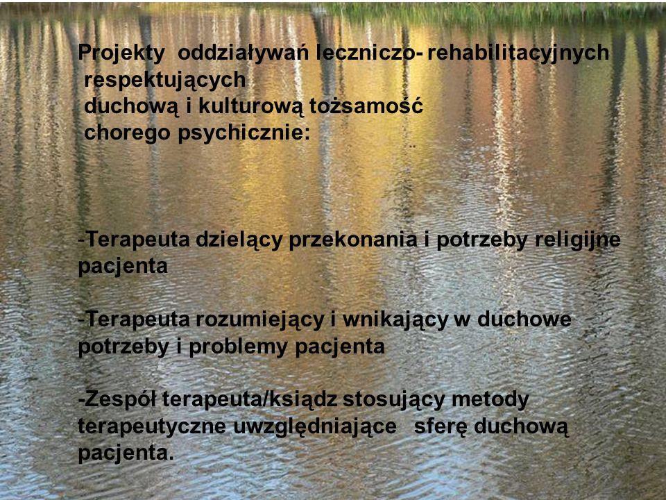 Projekty oddziaływań leczniczo- rehabilitacyjnych respektujących duchową i kulturową tożsamość chorego psychicznie: -Terapeuta dzielący przekonania i potrzeby religijne pacjenta -Terapeuta rozumiejący i wnikający w duchowe potrzeby i problemy pacjenta -Zespół terapeuta/ksiądz stosujący metody terapeutyczne uwzględniające sferę duchową pacjenta.
