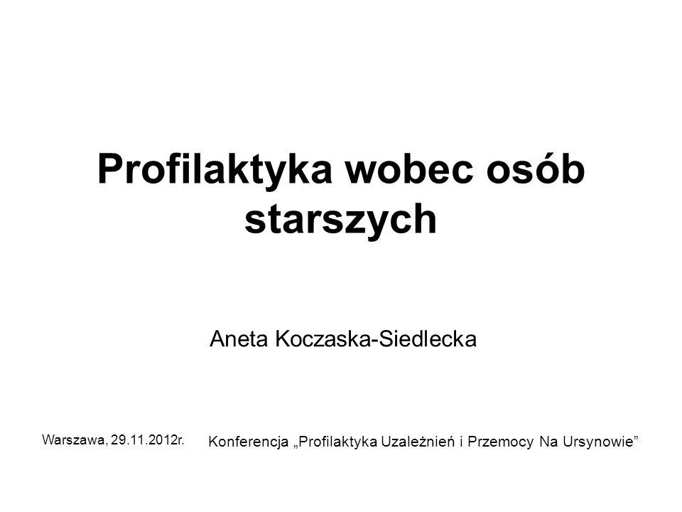 Profilaktyka wobec osób starszych Aneta Koczaska-Siedlecka Konferencja Profilaktyka Uzależnień i Przemocy Na Ursynowie Warszawa, 29.11.2012r.