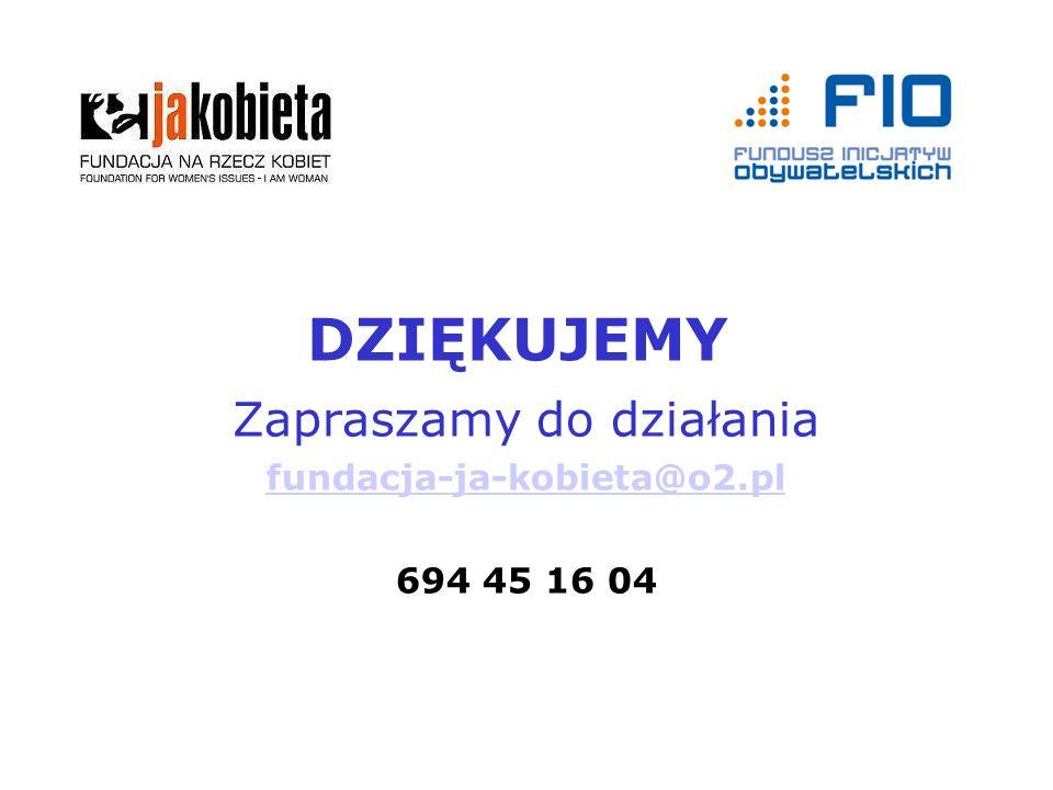 DZIĘKUJEMY Zapraszamy do działania fundacja-ja-kobieta@o2.pl 694 45 16 04