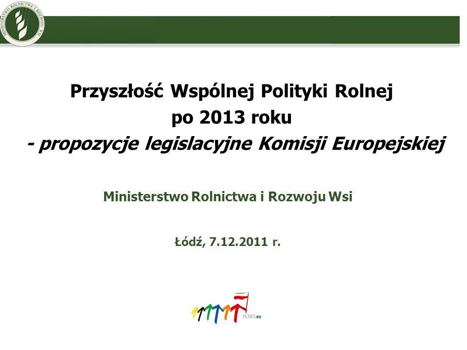 Przyszłość Wspólnej Polityki Rolnej po 2013 roku - propozycje legislacyjne Komisji Europejskiej Ministerstwo Rolnictwa i Rozwoju Wsi Łódź, 7.12.2011 r