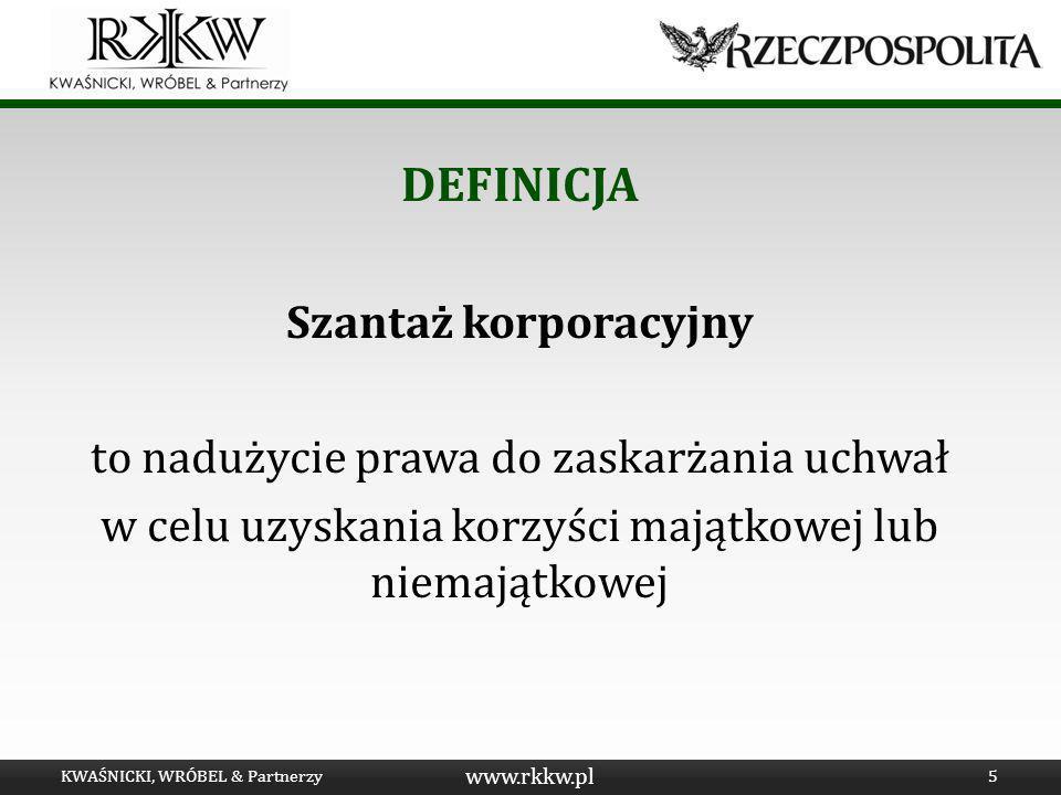 www.rkkw.pl DEFINICJA Szantaż korporacyjny to nadużycie prawa do zaskarżania uchwał w celu uzyskania korzyści majątkowej lub niemajątkowej KWAŚNICKI,