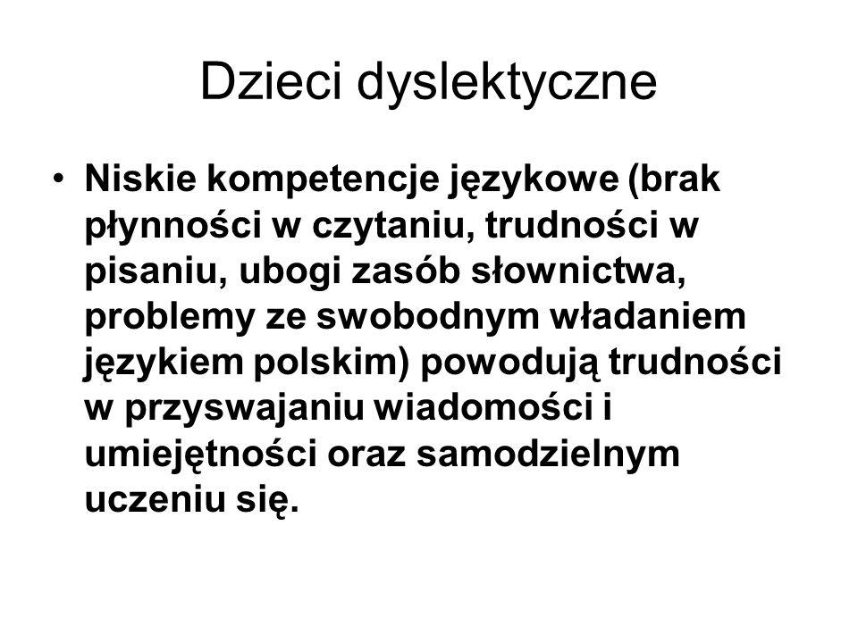 Dzieci dyslektyczne Niskie kompetencje językowe (brak płynności w czytaniu, trudności w pisaniu, ubogi zasób słownictwa, problemy ze swobodnym władani