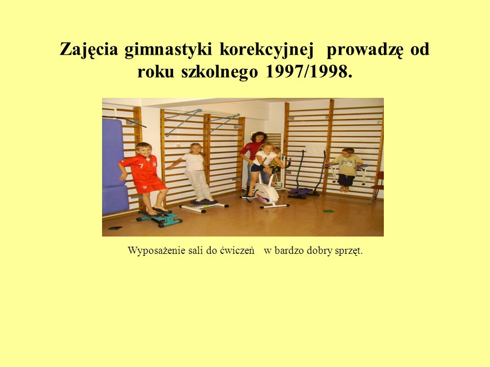 Zajęcia gimnastyki korekcyjnej prowadzę od roku szkolnego 1997/1998. Wyposażenie sali do ćwiczeń w bardzo dobry sprzęt.