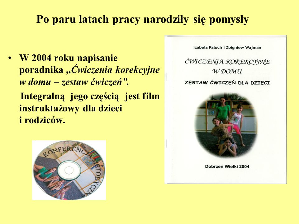 W 2004 roku napisanie poradnika Ćwiczenia korekcyjne w domu – zestaw ćwiczeń. Integralną jego częścią jest film instruktażowy dla dzieci i rodziców. P