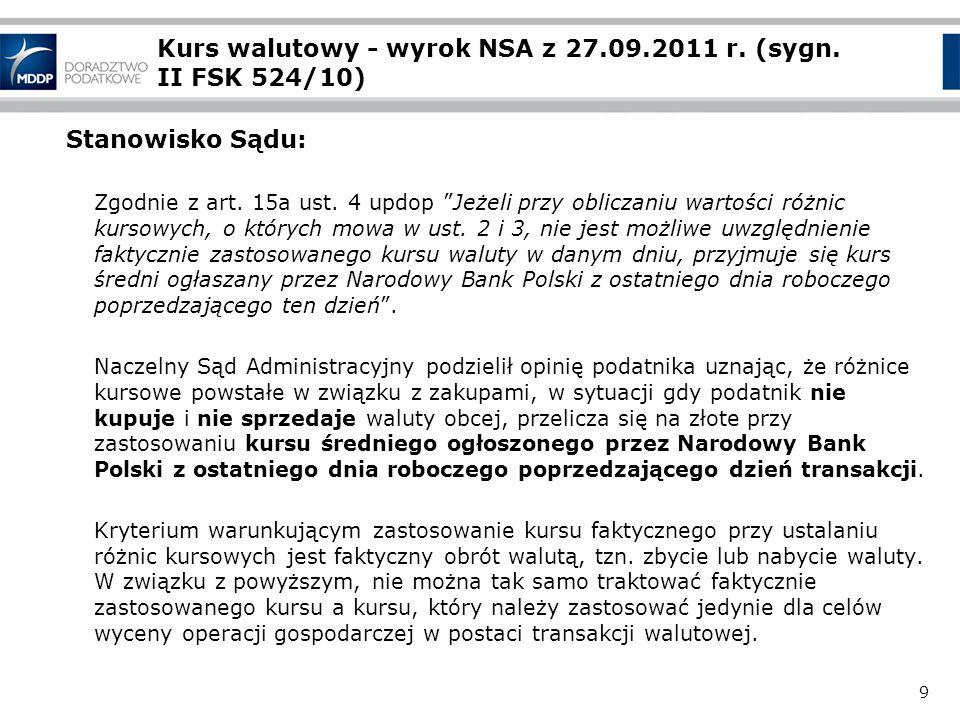 9 Kurs walutowy - wyrok NSA z 27.09.2011 r. (sygn. II FSK 524/10) Stanowisko Sądu: Zgodnie z art. 15a ust. 4 updop Jeżeli przy obliczaniu wartości róż