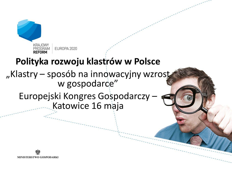 Polityka rozwoju klastrów w Polsce Klastry – sposób na innowacyjny wzrost w gospodarce Europejski Kongres Gospodarczy – Katowice 16 maja
