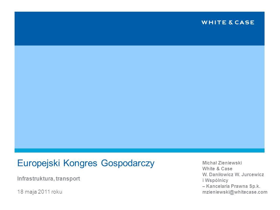 18 maja 2011 roku Europejski Kongres Gospodarczy Infrastruktura, transport Michał Zieniewski White & Case W. Daniłowicz W. Jurcewicz i Wspólnicy – Kan