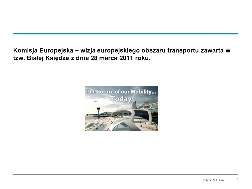 White & Case 2 Komisja Europejska – wizja europejskiego obszaru transportu zawarta w tzw. Białej Księdze z dnia 28 marca 2011 roku.