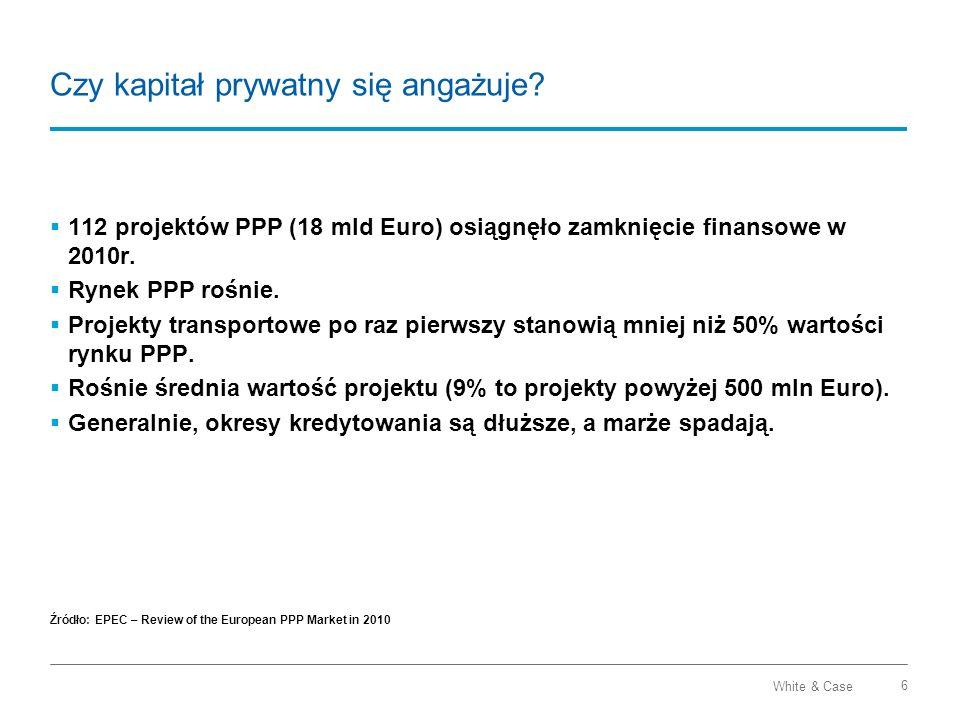 White & Case 6 Czy kapitał prywatny się angażuje? 112 projektów PPP (18 mld Euro) osiągnęło zamknięcie finansowe w 2010r. Rynek PPP rośnie. Projekty t