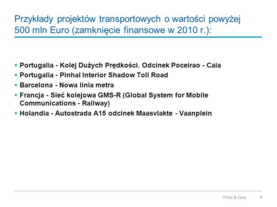 White & Case 9 Przykłady projektów transportowych o wartości powyżej 500 mln Euro (zamknięcie finansowe w 2010 r.): Kolej dużych prędkości Poceirao – Caia w Portugalii 176 km dwutorowej i 92 km jednotorowej linii Część sieci TEN-T Okres koncesji: 40 lat Wartość projektu: ok.