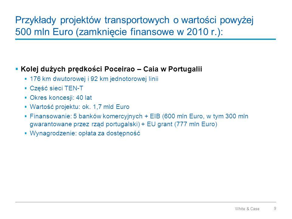 White & Case 10 Przykłady projektów transportowych o wartości powyżej 500 mln Euro: Autostrada A15 Maasvlakte – Vaarplein w Holandii: Budowa dodatkowych pasów, instalacja systemów zarządzania ruchem i budowa nowego mostu zwodzonego Okres koncesji (DBFMO): 25 lat Wartość projektu: ok.